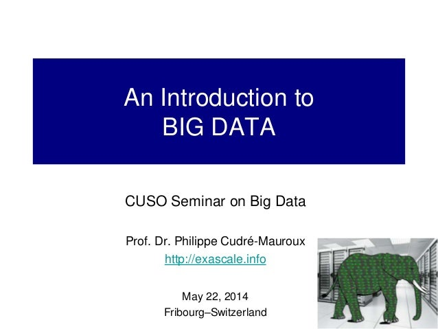 An Introduction to BIG DATA CUSO Seminar on Big Data Prof. Dr. Philippe Cudré-Mauroux http://exascale.info May 22, 2014 Fr...