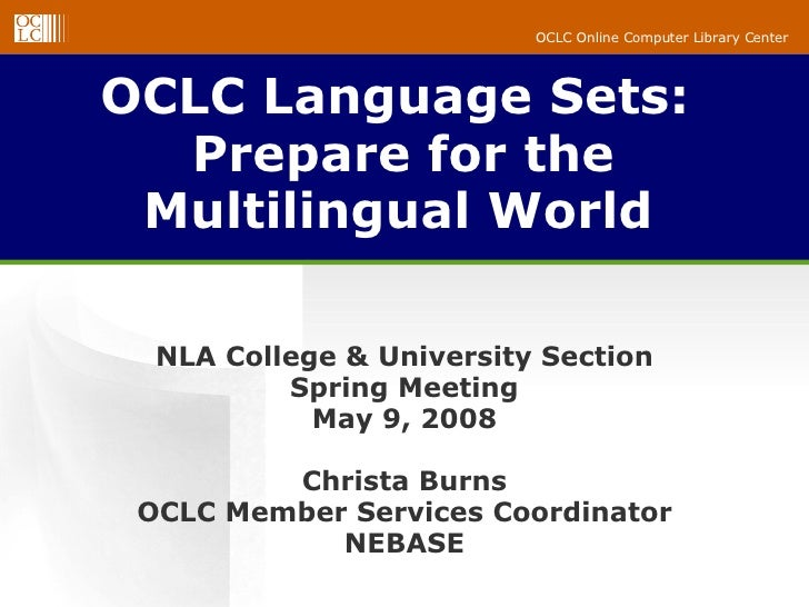 OCLC Language Sets:  Prepare for the Multilingual World   NLA College & University Section Spring Meeting May 9, 2008 Chri...