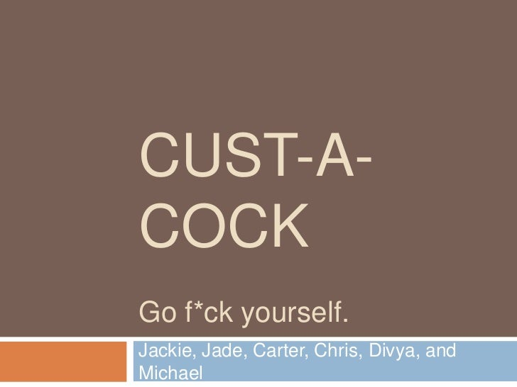 CUST-A-COCKGo f*ck yourself.Jackie, Jade, Carter, Chris, Divya, andMichael