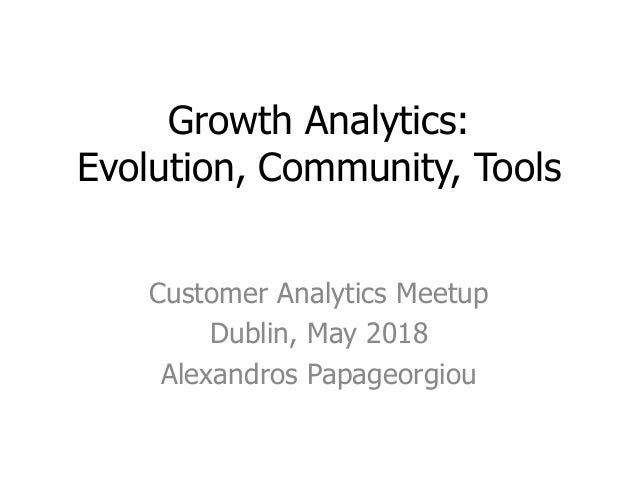 Growth Analytics: Evolution, Community, Tools Customer Analytics Meetup Dublin, May 2018 Alexandros Papageorgiou