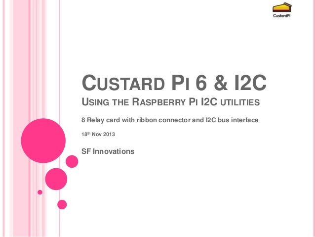 CUSTARD PI 6 & I2C USING THE RASPBERRY PI I2C UTILITIES 8 Relay card with ribbon connector and I2C bus interface 18th Nov ...
