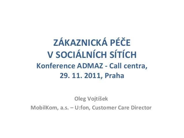 ZÁKAZNICKÁ PÉČE V SOCIÁLNÍCH SÍTÍCH Konference ADMAZ - Call centra, 29. 11. 2011, Praha Oleg Vojtíšek MobilKom, a.s. – U:f...