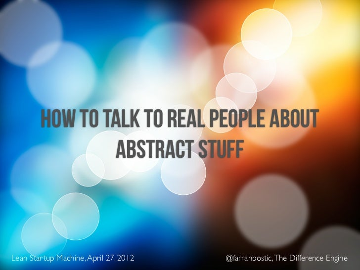 HOW TO TALK TO REAL PEOPLE ABOUT                ABSTRACT STUFFLean Startup Machine, April 27, 2012   @farrahbostic, The Di...