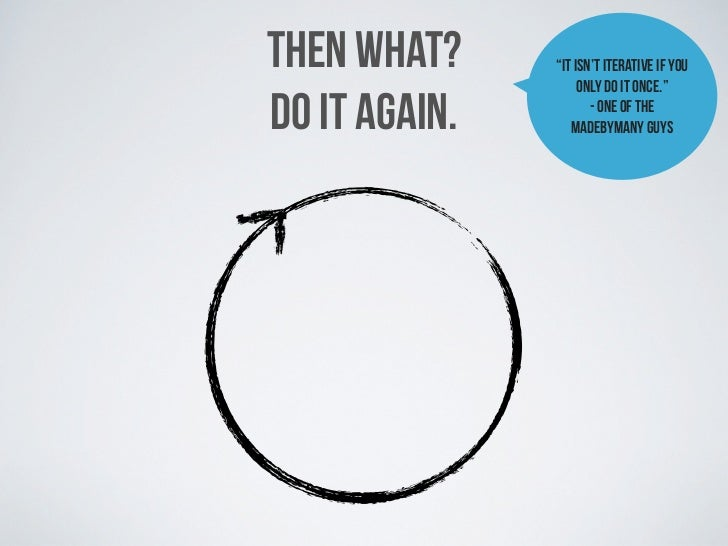 """THEN WHAT?             """"It isn't iterative if you                            only do it once.""""DO IT AGAIN.                ..."""