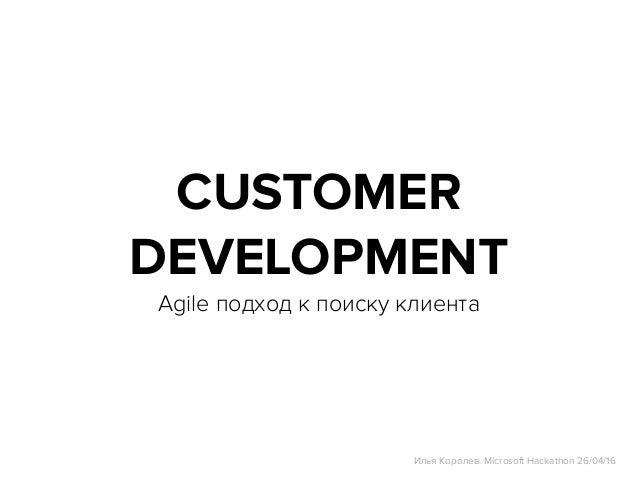 CUSTOMER DEVELOPMENT Agile подход к поиску клиента Илья Королев. Microsoft Hackathon 26/04/16