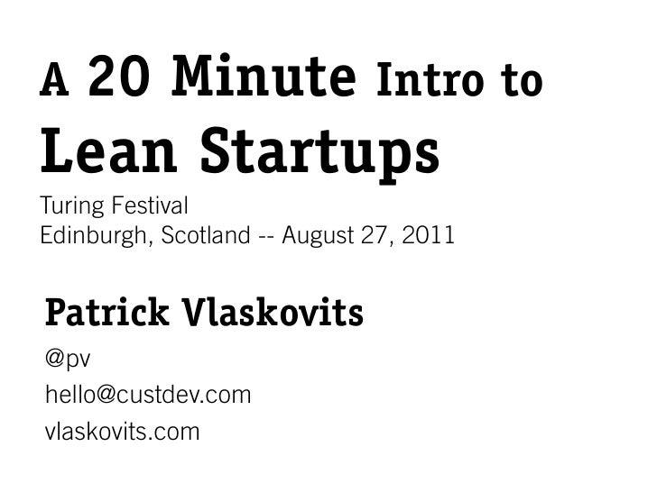 A 20       Minute Intro toLean StartupsTuring FestivalEdinburgh, Scotland -- August 27, 2011Patrick Vlaskovits@pvhello@cus...