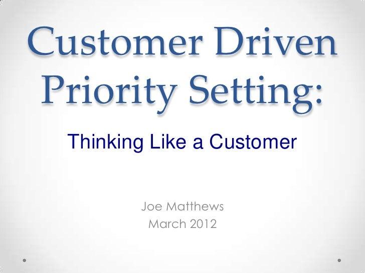 Customer DrivenPriority Setting:  Thinking Like a Customer         Joe Matthews          March 2012
