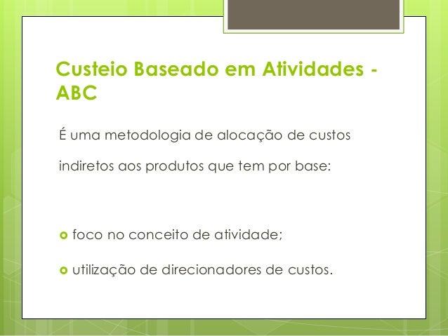 Custeio Baseado em Atividades -ABCÉ uma metodologia de alocação de custosindiretos aos produtos que tem por base:   foco ...