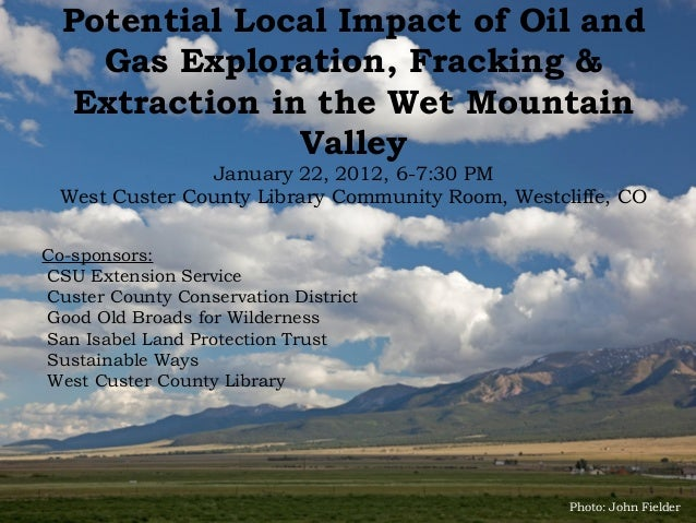 Potential Local Impact of Oil and    Gas Exploration, Fracking &   Extraction in the Wet Mountain                Valley   ...