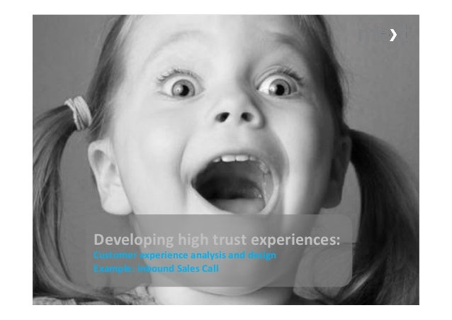 Developing	   high	   trust	   experiences:	    Customer	   experience	   analysis	   and	   design	    Example:	   Inboun...
