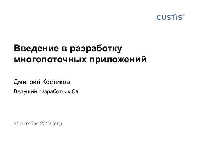Введение в разработку многопоточных приложений Дмитрий Костиков Ведущий разработчик C# 31 октября 2012 года