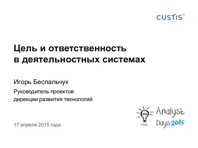 17 апреля 2015 года Цель и ответственность в деятельностных системах Игорь Беспальчук Руководитель проектов дирекции разви...