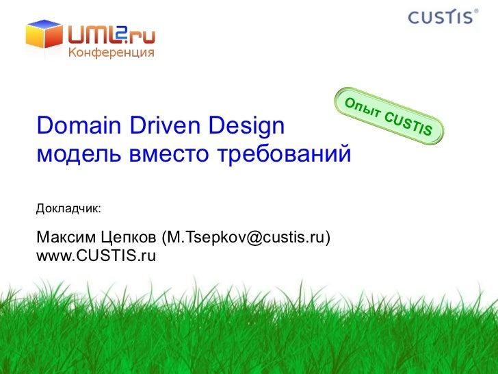 Domain Driven Design  модель вместо требований Докладчик: Максим   Цепков  (M.Tsepkov@custis.ru) www.CUSTIS.ru Опыт  CUSTIS