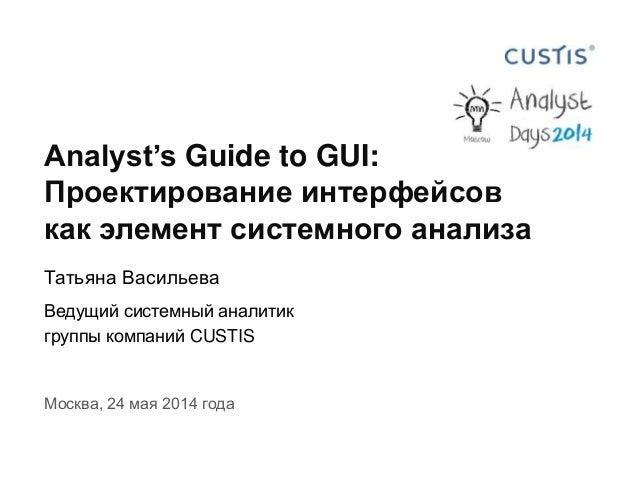 Analyst's Guide to GUI: Проектирование интерфейсов как элемент системного анализа Татьяна Васильева Ведущий системный анал...