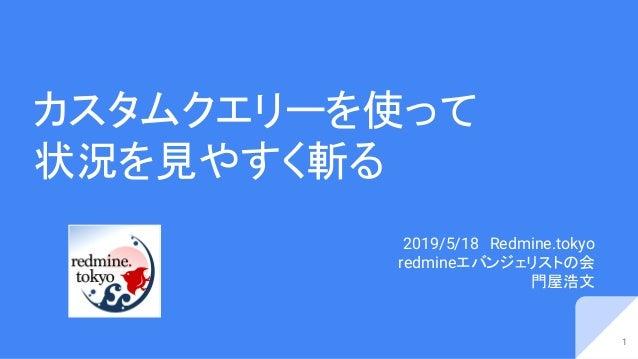 カスタムクエリーを使って 状況を見やすく斬る 2019/5/18 Redmine.tokyo redmineエバンジェリストの会 門屋浩文 1