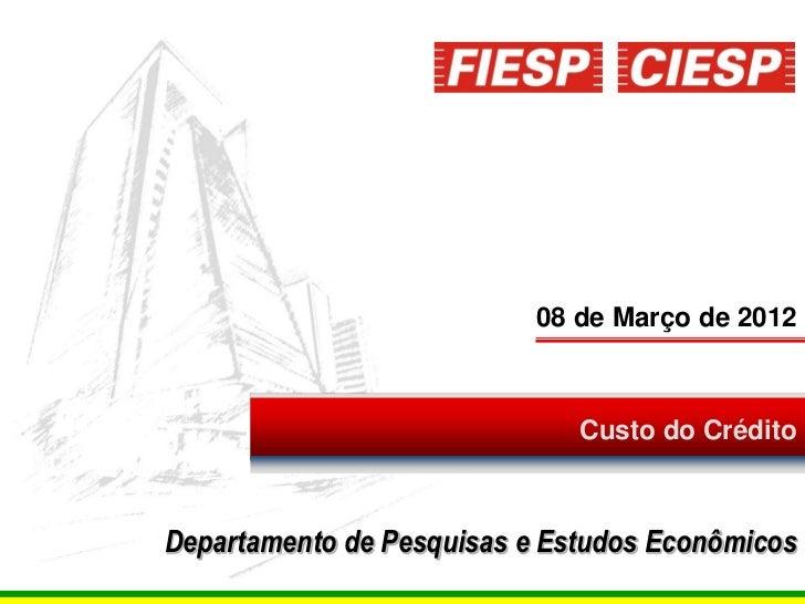 08 de Março de 2012                              Custo do CréditoDepartamento de Pesquisas e Estudos Econômicos           ...