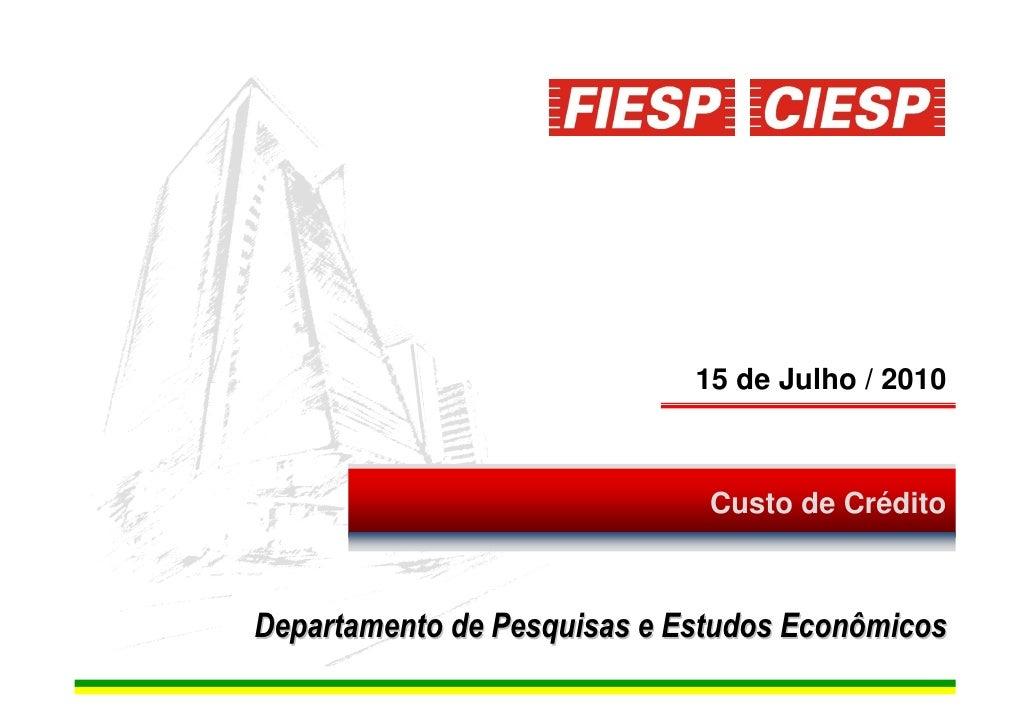 15 de Julho / 2010                                  Custo de Crédito    Departamento de Pesquisas e Estudos Econômicos    ...