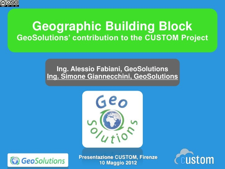 Geographic Building BlockGeoSolutions' contribution to the CUSTOM Project          Ing. Alessio Fabiani, GeoSolutions     ...