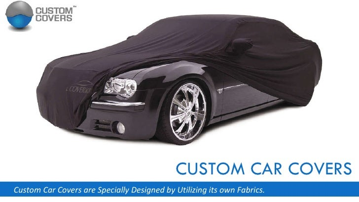 CUSTOM CAR COVERS Custom Car Covers are Specially Designed by Utilizing its own Fabrics.