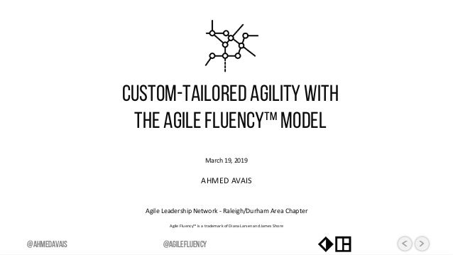 March 19, 2019 AHMED AVAIS Agile Leadership Network - Raleigh/Durham Area Chapter Agile Fluency™ is a trademark of Diana L...