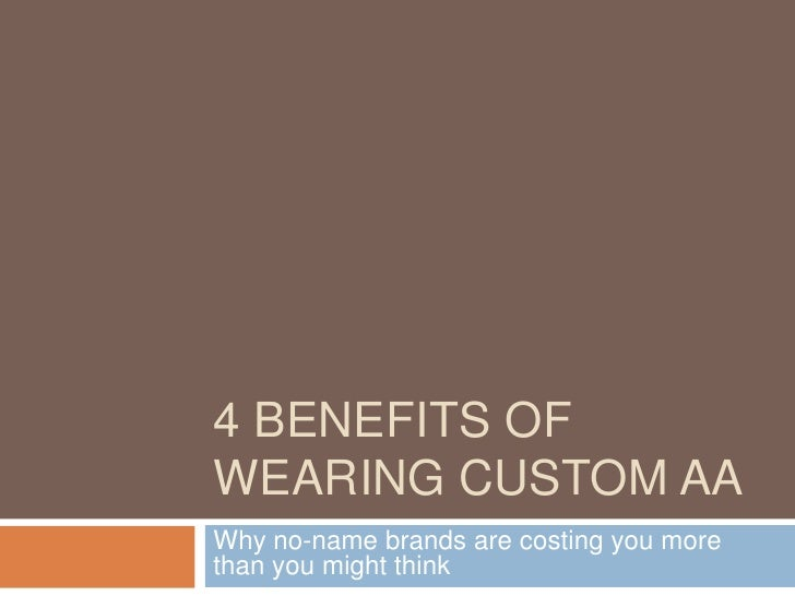 4 BENEFITS OFWEARING CUSTOM AAWhy no-name brands are costing you morethan you might think