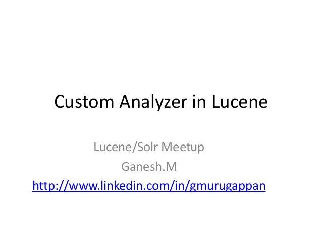 Custom Analyzer in Lucene Lucene/Solr Meetup Ganesh.M http://www.linkedin.com/in/gmurugappan
