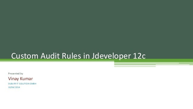 Presented by Vinay Kumar SILBURY IT SOLUTION GMBH 10/04/2014 Custom Audit Rules in Jdeveloper 12c