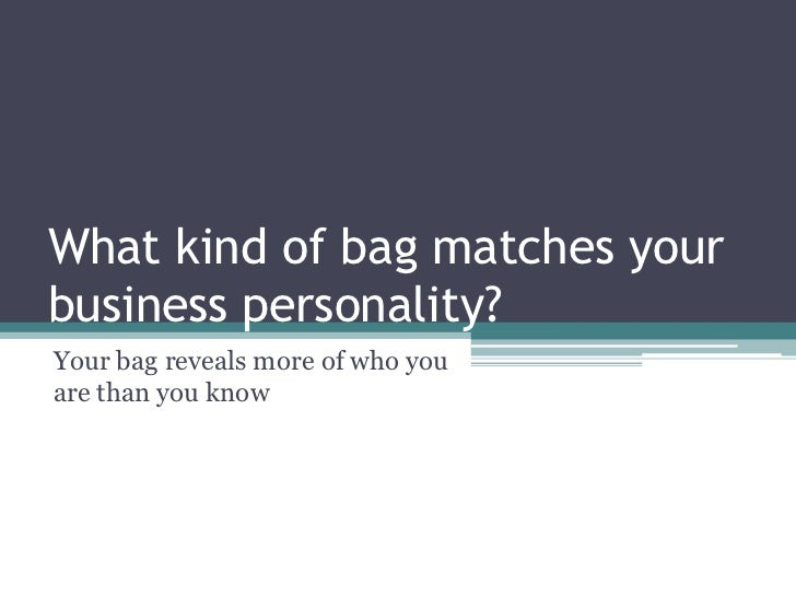 What kind of bag matches yourbusiness personality?Your bag reveals more of who youare than you know