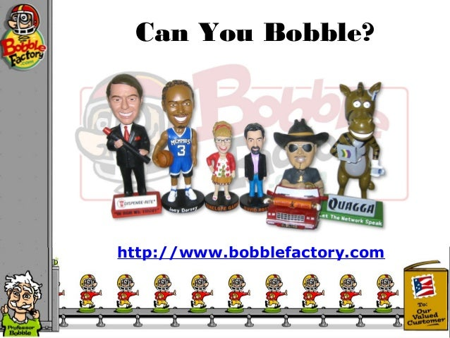 Can You Bobble? http://www.bobblefactory.com