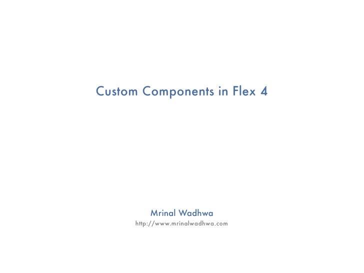 Custom Components in Flex 4               Mrinal Wadhwa       http://www.mrinalwadhwa.com