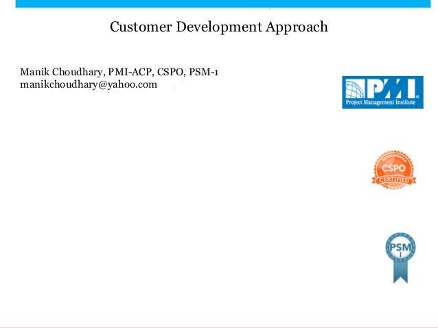 Customer Development Approach Manik Choudhary, PMI-ACP, CSPO, PSM-1 manikchoudhary@yahoo.com