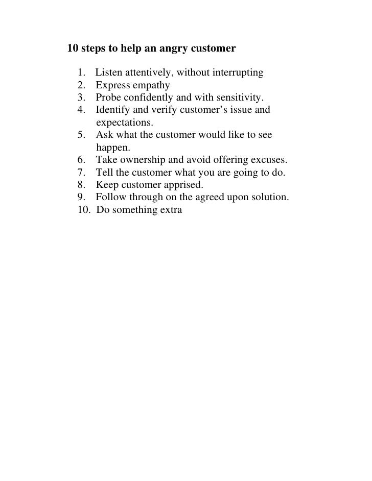 10 steps to help an angry customer    1.    Listen attentively, without interrupting   2.    Express empathy   3.    Probe...