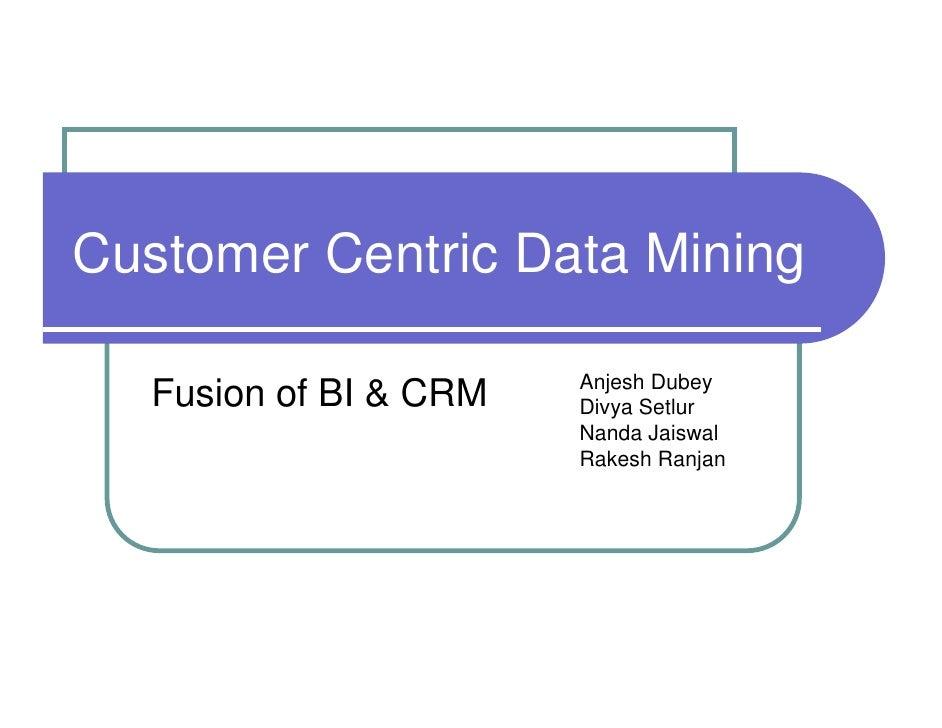 Customer Centric Data Mining                         Anjesh Dubey   Fusion of BI & CRM   Divya Setlur                     ...