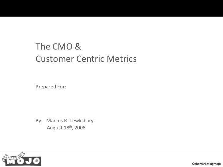 ©themarketingmojo <ul><ul><li>The CMO & </li></ul></ul><ul><ul><li>Customer Centric Metrics </li></ul></ul><ul><ul><li>Pre...