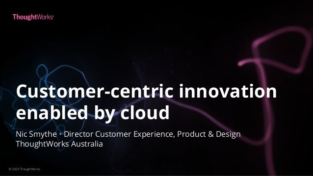 Customer-centric innovation enabled by cloud © 2020 ThoughtWorks Nic Smythe • Director Customer Experience, Product & Desi...