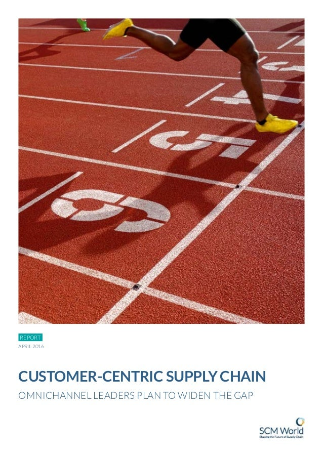 REPORT CUSTOMER-CENTRIC SUPPLY CHAIN OMNICHANNEL LEADERS PLAN TO WIDEN THE GAP APRIL 2016