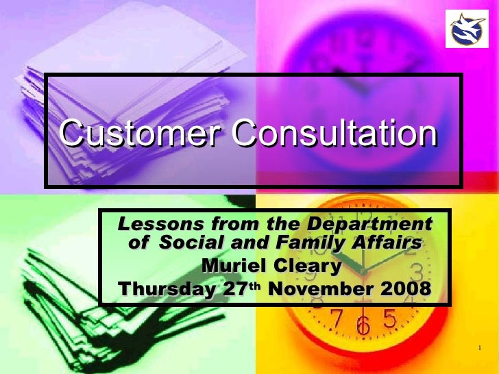 Customer Consultation   Lessons from the Department of Social and Family Affairs Muriel Cleary  Thursday 27 th  November 2...