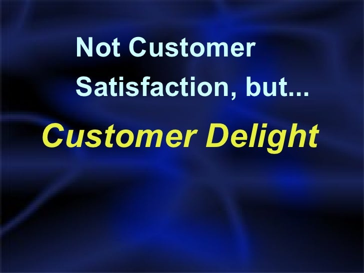 <ul><li>Customer Delight </li></ul>Not Customer  Satisfaction, but...