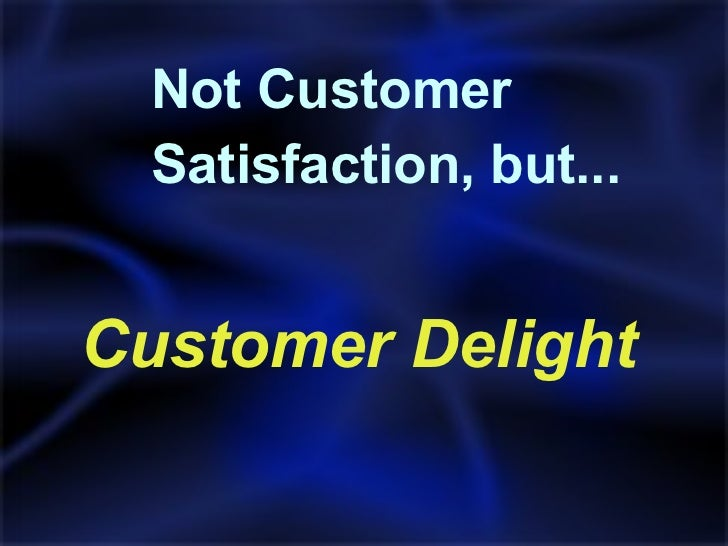 <ul><li>Customer Delight </li></ul>Not Customer  Satisfaction, but...