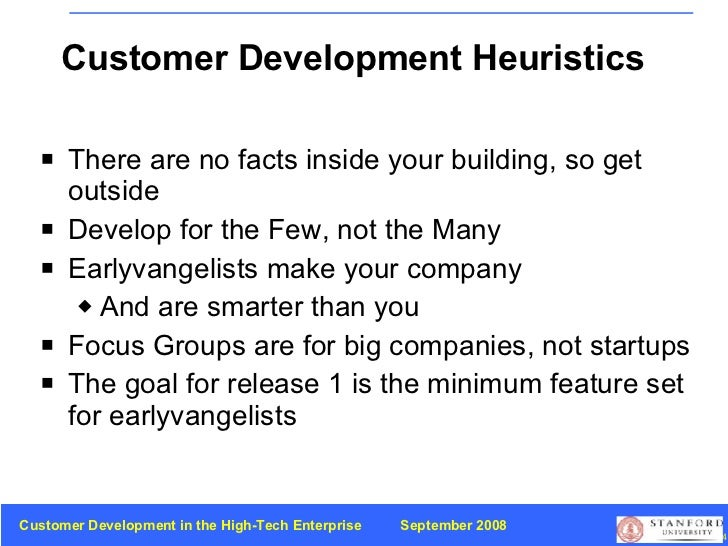 Customer Development Heuristics <ul><li>There are no facts inside your building, so get outside </li></ul><ul><li>Develop ...