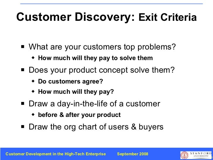 Customer Discovery:  Exit Criteria <ul><li>What are your customers top problems? </li></ul><ul><ul><li>How much will they ...
