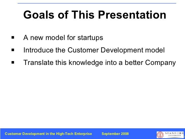 Goals of This Presentation <ul><li>A new model for startups  </li></ul><ul><li>Introduce the Customer Development model </...