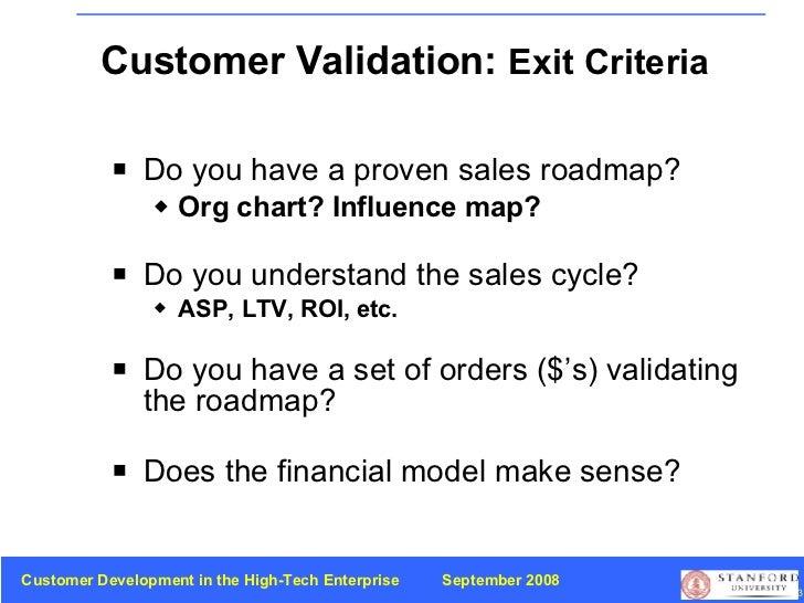 Customer Validation:  Exit Criteria <ul><li>Do you have a proven sales roadmap? </li></ul><ul><ul><li>Org chart? Influence...