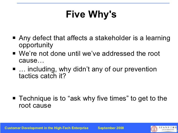 Five Why's <ul><li>Any defect that affects a stakeholder is a learning opportunity </li></ul><ul><li>We're not done until ...