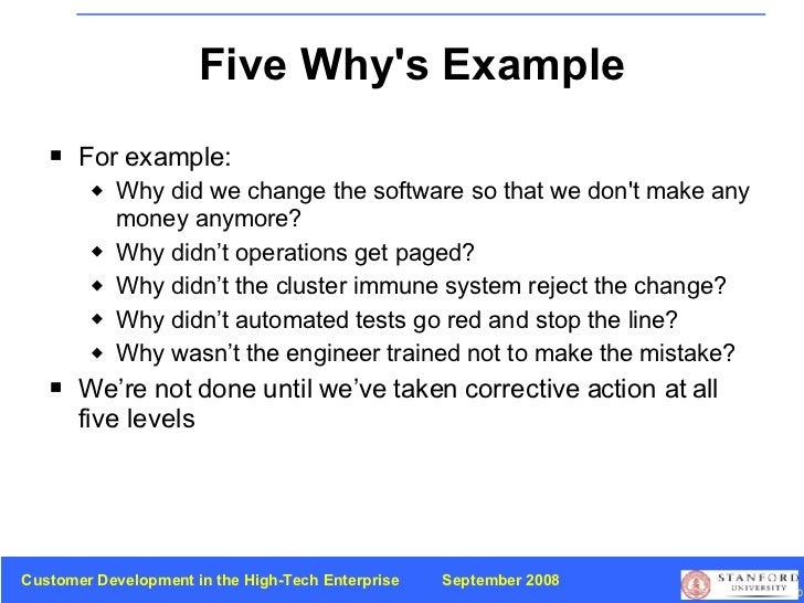 Five Why's Example <ul><li>For example: </li></ul><ul><ul><li>Why did we change the software so that we don't make any mon...
