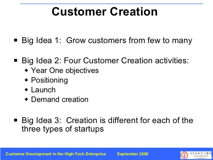 Customer Creation  Big Ideas <ul><li>Big Idea 1:  Grow customers from few to many </li></ul><ul><li>Big Idea 2: Four Custo...