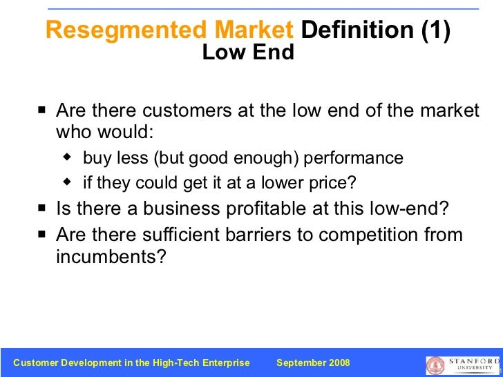 Resegmented Market  Definition (1) Low End <ul><li>Are there customers at the low end of the market who would: </li></ul><...