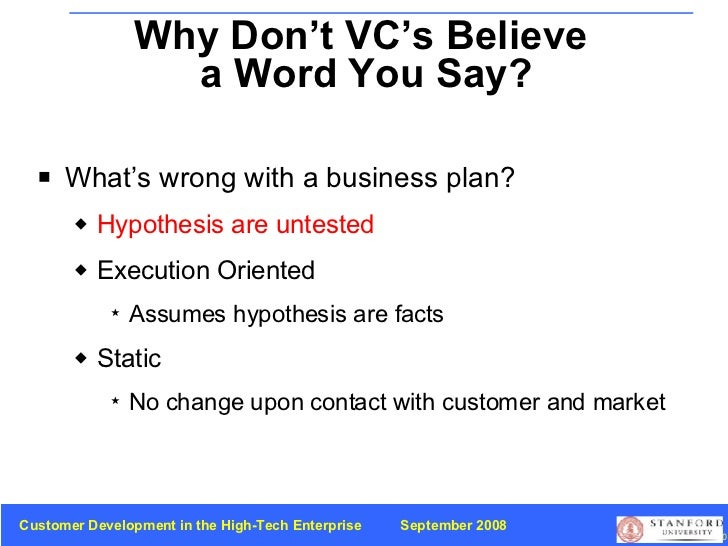 Why Don't VC's Believe  a Word You Say? <ul><li>What's wrong with a business plan? </li></ul><ul><ul><li>Hypothesis are un...
