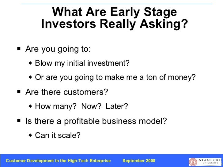 What Are Early Stage Investors Really Asking? <ul><li>Are you going to: </li></ul><ul><ul><li>Blow my initial investment? ...