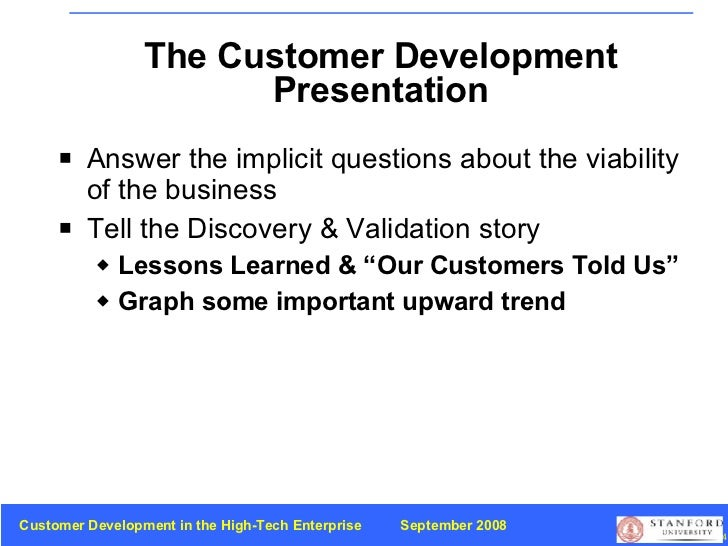 The Customer Development Presentation <ul><li>Answer the implicit questions about the viability of the business </li></ul>...